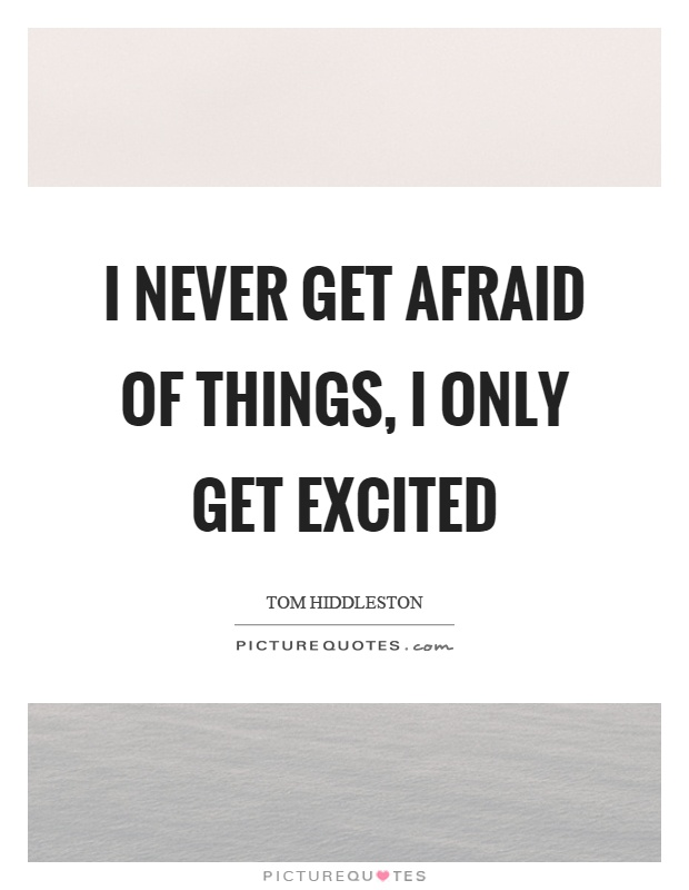I never get afraid of things, I only get excited Picture Quote #1