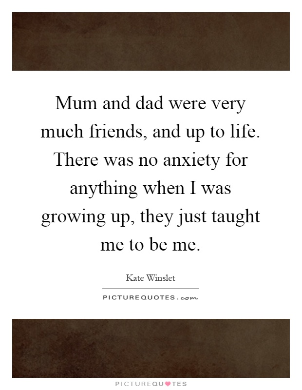 Mum and dad were very much friends, and up to life. There was no anxiety for anything when I was growing up, they just taught me to be me Picture Quote #1