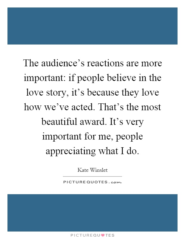 The audience's reactions are more important: if people believe in the love story, it's because they love how we've acted. That's the most beautiful award. It's very important for me, people appreciating what I do Picture Quote #1