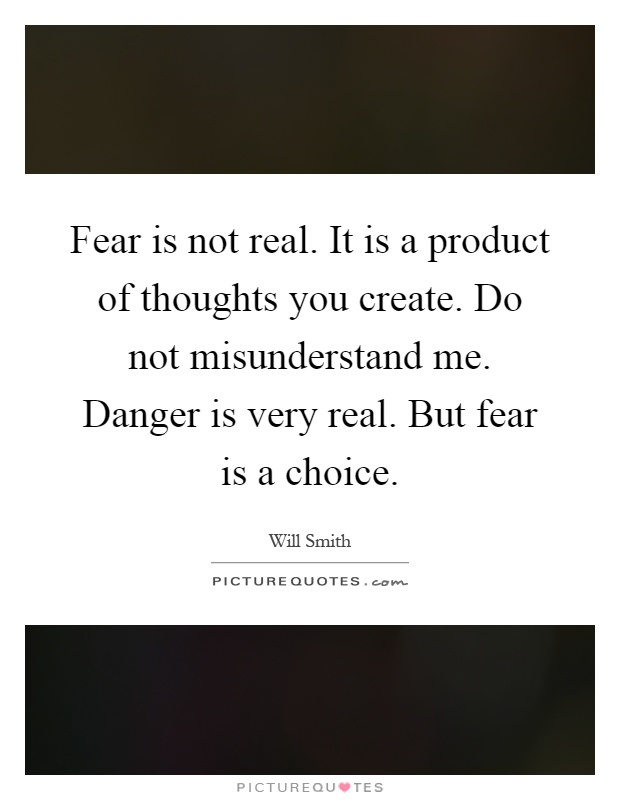 Fear is not real. It is a product of thoughts you create. Do not misunderstand me. Danger is very real. But fear is a choice Picture Quote #1