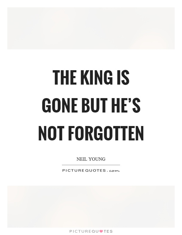 Gone But Not Forgotten Quotes Inspiration The King Is Gone But He's Not Forgotten  Picture Quotes