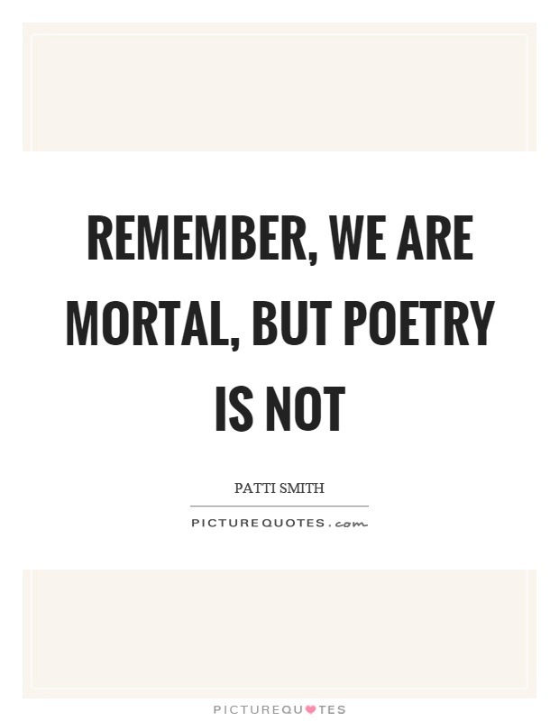 Remember, we are mortal, but poetry is not Picture Quote #1