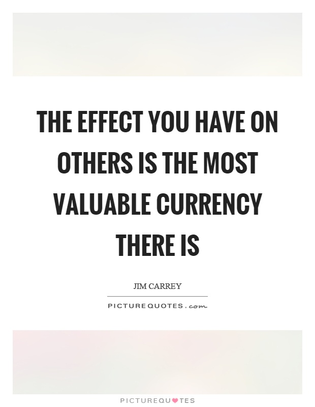 The effect you have on others is the most valuable currency there is Picture Quote #1