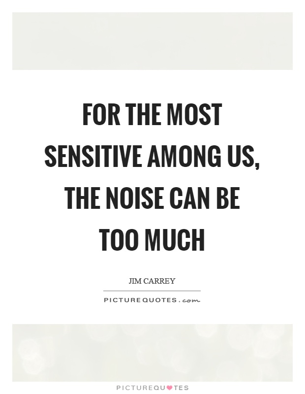 For the most sensitive among us, the noise can be too much Picture Quote #1