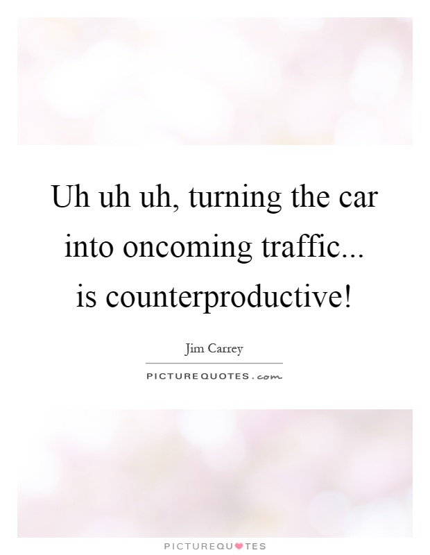 Uh uh uh, turning the car into oncoming traffic... is counterproductive! Picture Quote #1