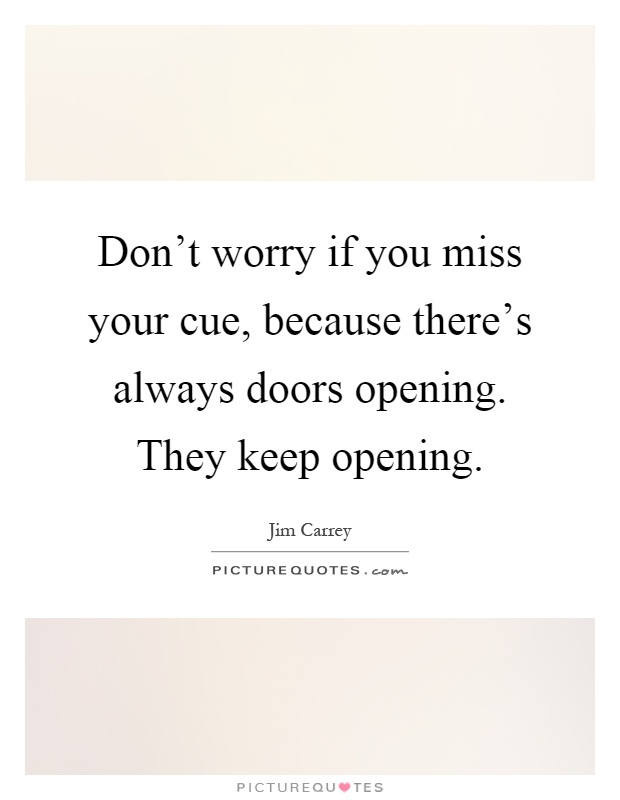 Don't worry if you miss your cue, because there's always doors opening. They keep opening Picture Quote #1