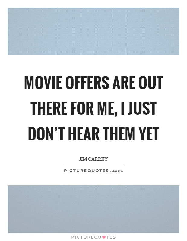 Movie offers are out there for me, I just don't hear them yet Picture Quote #1