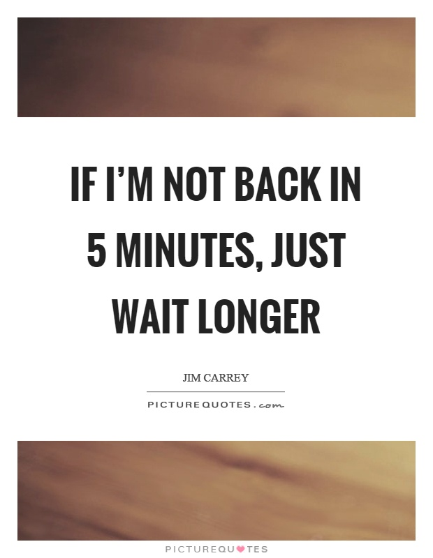 If I'm not back in 5 minutes, just wait longer Picture Quote #1