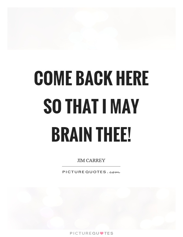 Come back here so that I may brain thee! Picture Quote #1