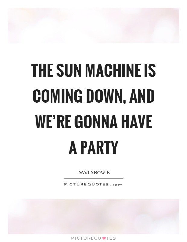 The sun machine is coming down, and we're gonna have a party Picture Quote #1