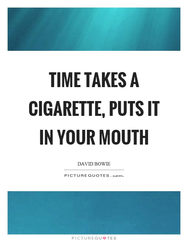 Time takes a cigarette, puts it in your mouth Picture Quote #1