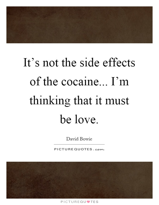 It's not the side effects of the cocaine... I'm thinking that it must be love Picture Quote #1