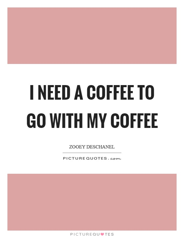 I need a coffee to go with my coffee Picture Quote #1