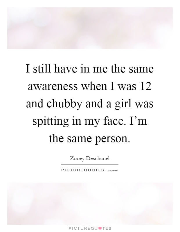 I still have in me the same awareness when I was 12 and chubby and a girl was spitting in my face. I'm the same person Picture Quote #1