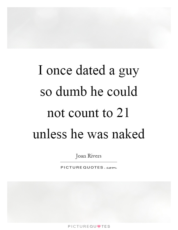 I once dated a guy so dumb he could not count to 21 unless he was naked Picture Quote #1