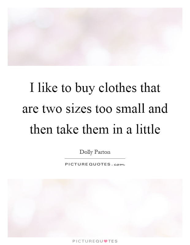 I like to buy clothes that are two sizes too small and then take them in a little Picture Quote #1