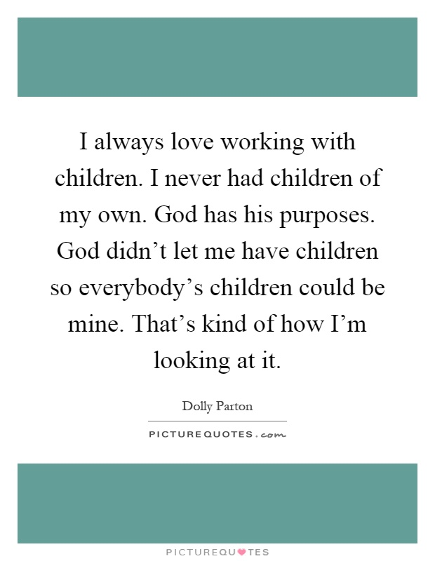 I always love working with children. I never had children of my own. God has his purposes. God didn't let me have children so everybody's children could be mine. That's kind of how I'm looking at it Picture Quote #1