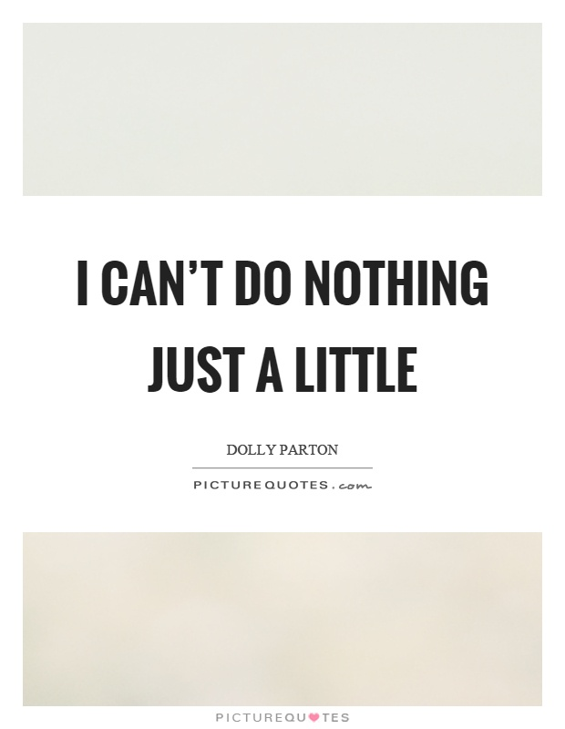 I can't do nothing just a little Picture Quote #1