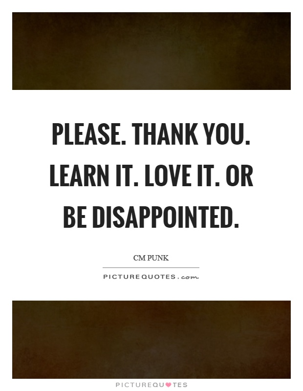Please. Thank you. Learn it. Love it. Or be disappointed Picture Quote #1