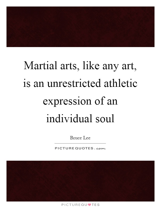Martial arts, like any art, is an unrestricted athletic expression of an individual soul Picture Quote #1