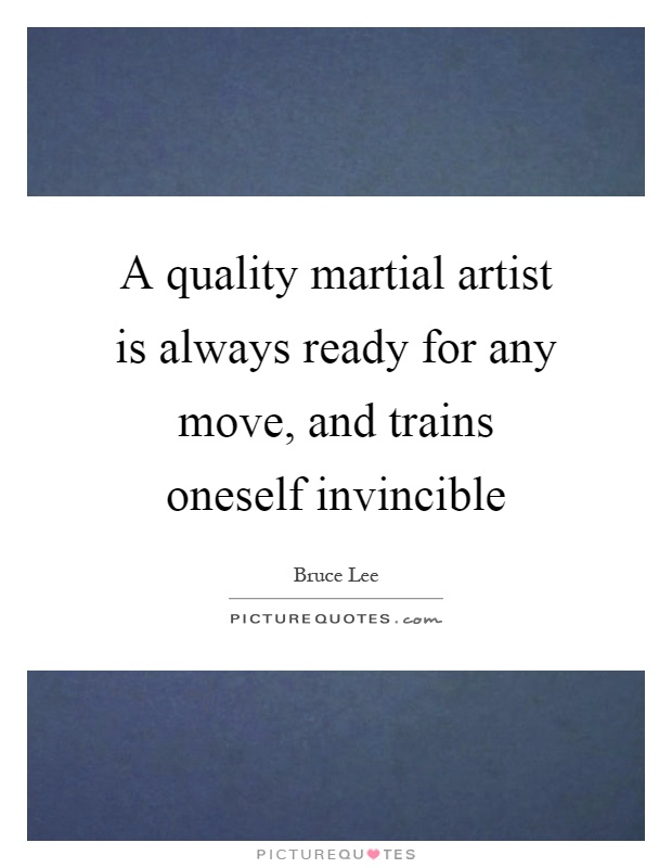 A quality martial artist is always ready for any move, and trains oneself invincible Picture Quote #1