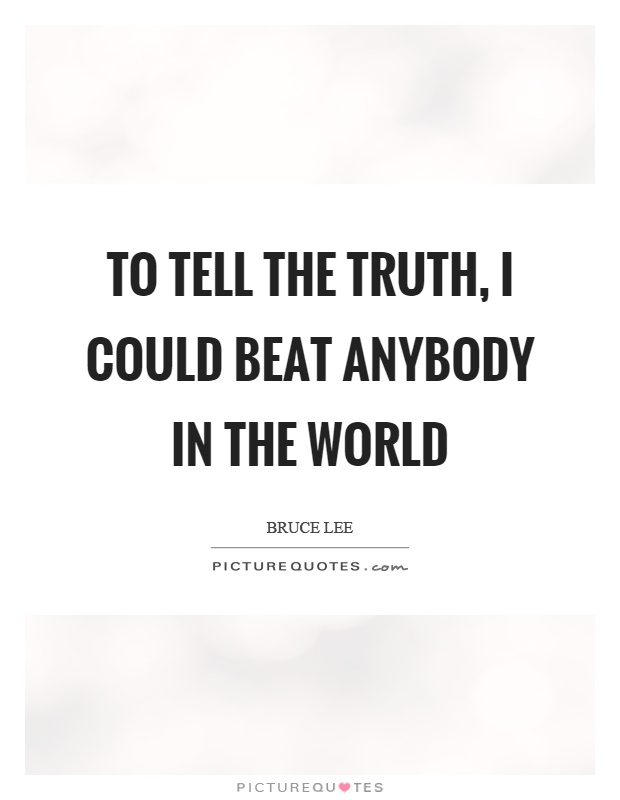 To tell the truth, I could beat anybody in the world Picture Quote #1