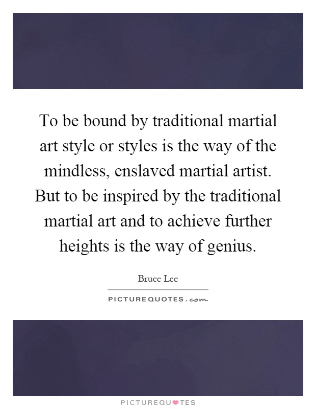 To be bound by traditional martial art style or styles is the way of the mindless, enslaved martial artist. But to be inspired by the traditional martial art and to achieve further heights is the way of genius Picture Quote #1