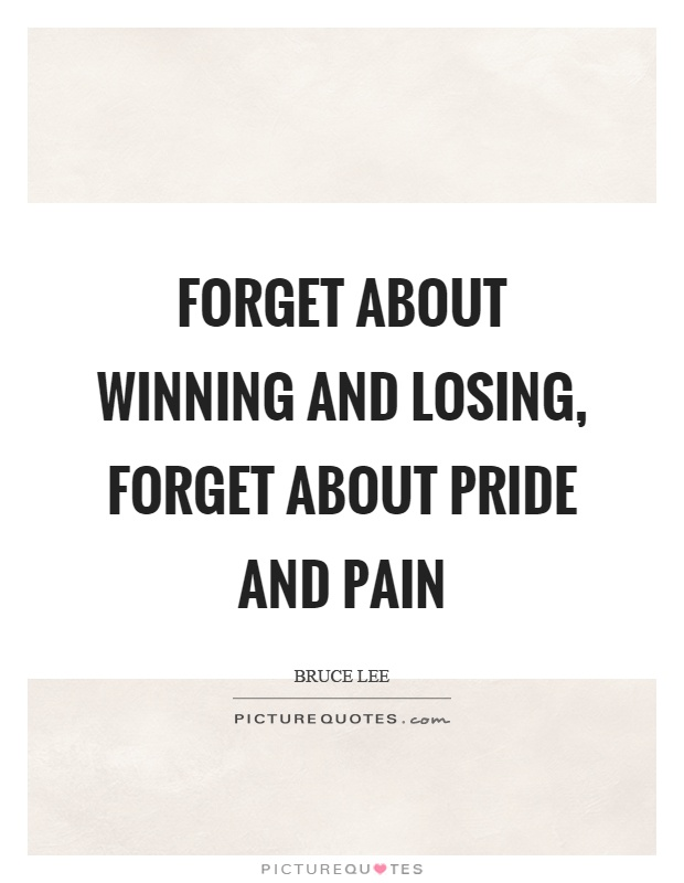 Forget about winning and losing, forget about pride and pain Picture Quote #1