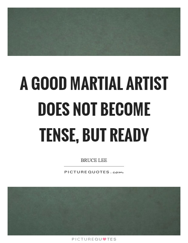 A good martial artist does not become tense, but ready Picture Quote #1