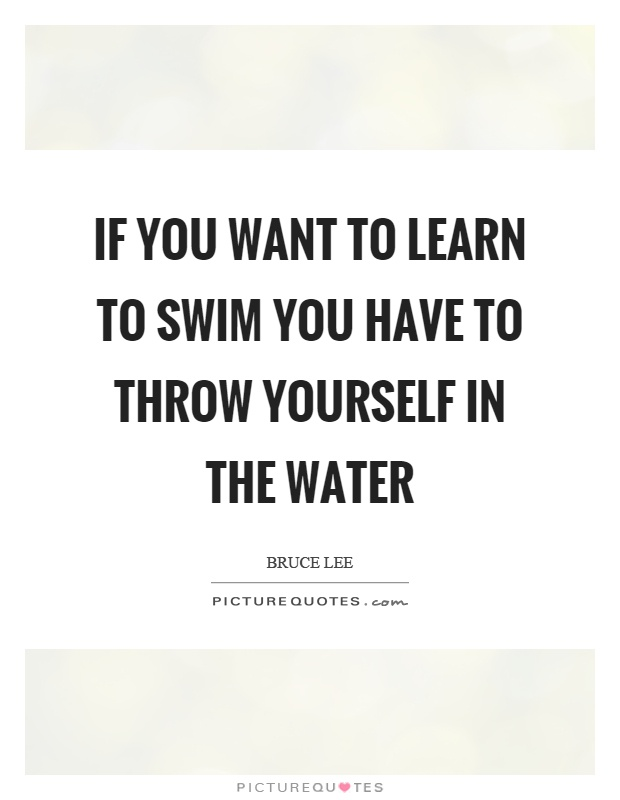 If you want to learn to swim you have to throw yourself in the water Picture Quote #1