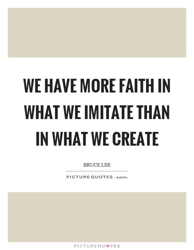 We have more faith in what we imitate than in what we create Picture Quote #1