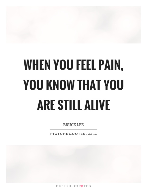 When you feel pain, you know that you are still alive Picture Quote #1