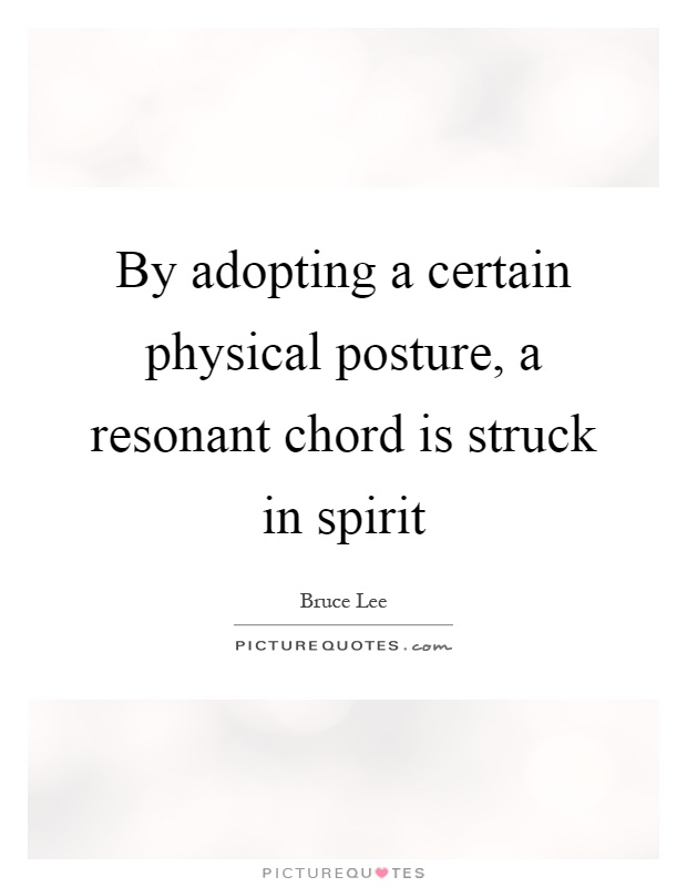 By adopting a certain physical posture, a resonant chord is struck in spirit Picture Quote #1