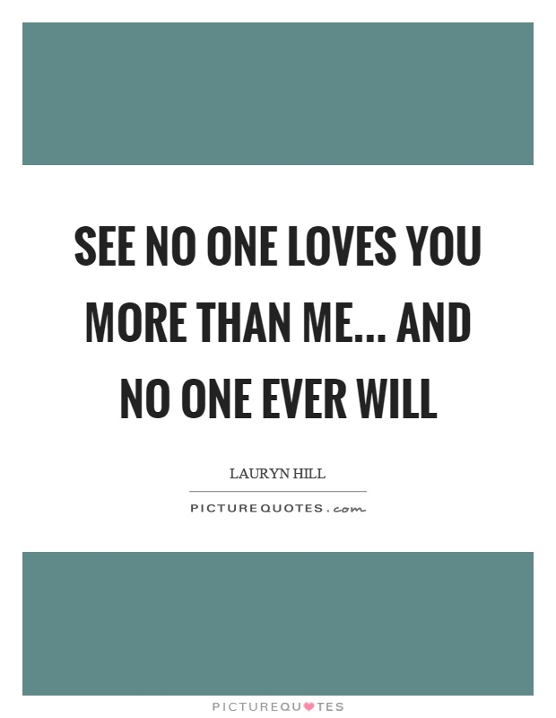 See no one loves you more than me... and no one ever will Picture Quote #1