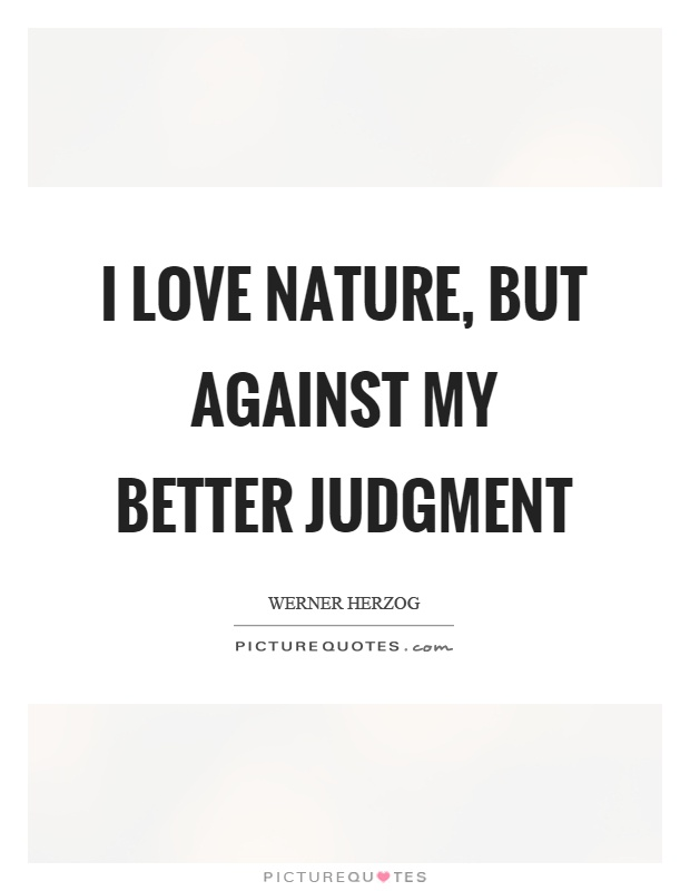 I love nature, but against my better judgment Picture Quote #1