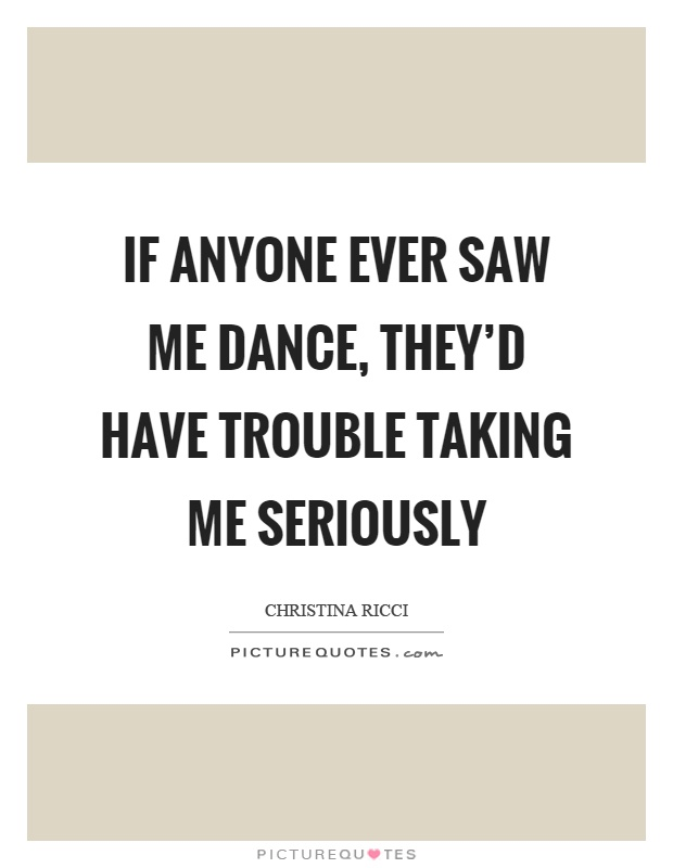 If anyone ever saw me dance, they'd have trouble taking me seriously Picture Quote #1