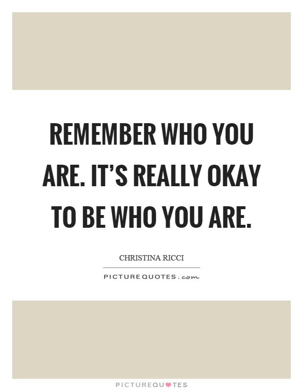 Remember Who You Are It 39 S Really Okay To Be Who You Are