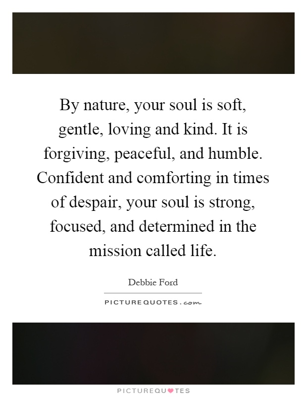 By nature, your soul is soft, gentle, loving and kind. It is forgiving, peaceful, and humble. Confident and comforting in times of despair, your soul is strong, focused, and determined in the mission called life Picture Quote #1