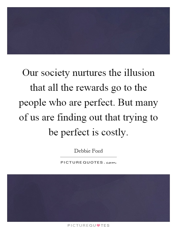 Our society nurtures the illusion that all the rewards go to the people who are perfect. But many of us are finding out that trying to be perfect is costly Picture Quote #1