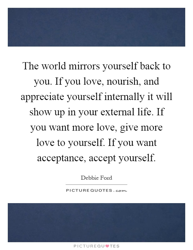 The world mirrors yourself back to you. If you love, nourish, and appreciate yourself internally it will show up in your external life. If you want more love, give more love to yourself. If you want acceptance, accept yourself Picture Quote #1