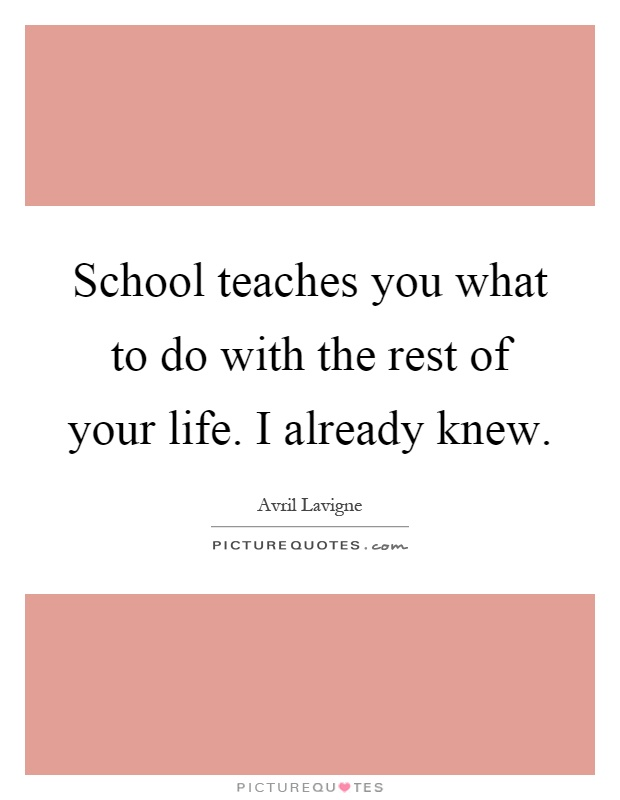 School teaches you what to do with the rest of your life. I already knew Picture Quote #1