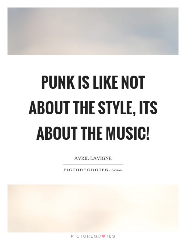 Punk is like not about the style, its about the music! Picture Quote #1
