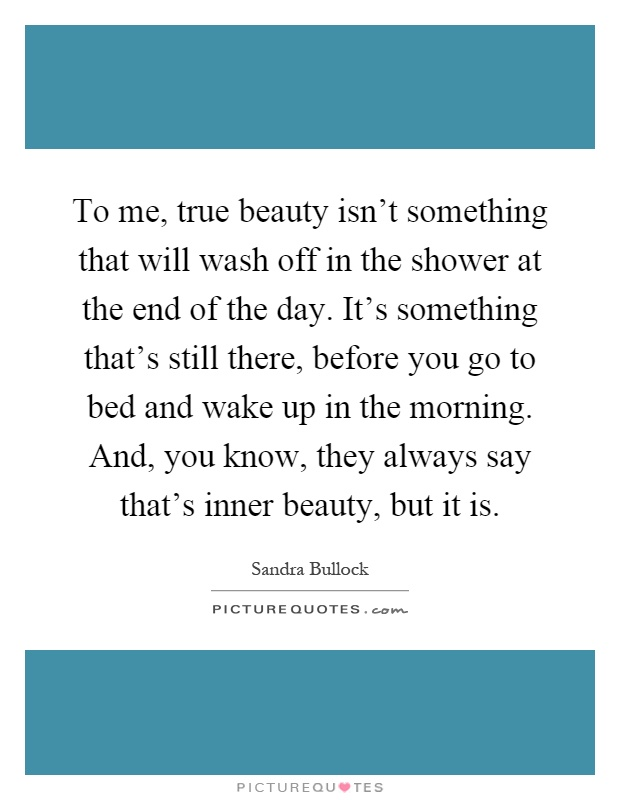 To me, true beauty isn't something that will wash off in the shower at the end of the day. It's something that's still there, before you go to bed and wake up in the morning. And, you know, they always say that's inner beauty, but it is Picture Quote #1