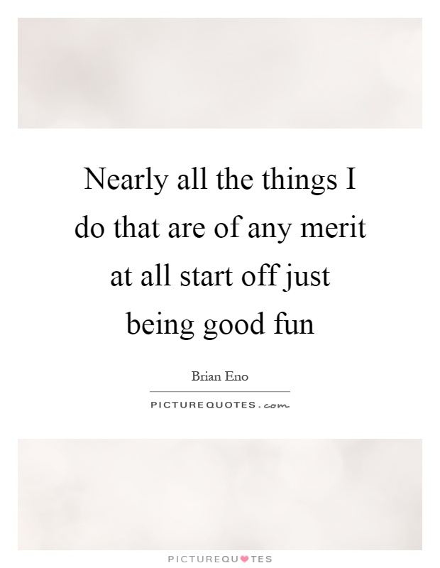 Nearly all the things I do that are of any merit at all start off just being good fun Picture Quote #1