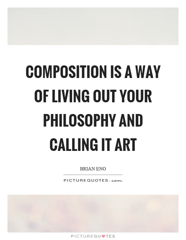 Composition is a way of living out your philosophy and calling it art Picture Quote #1