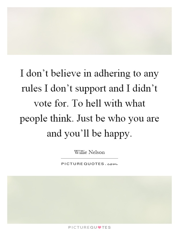 I don't believe in adhering to any rules I don't support and I didn't vote for. To hell with what people think. Just be who you are and you'll be happy Picture Quote #1