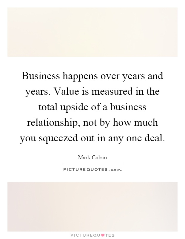 Business happens over years and years. Value is measured in the total upside of a business relationship, not by how much you squeezed out in any one deal Picture Quote #1
