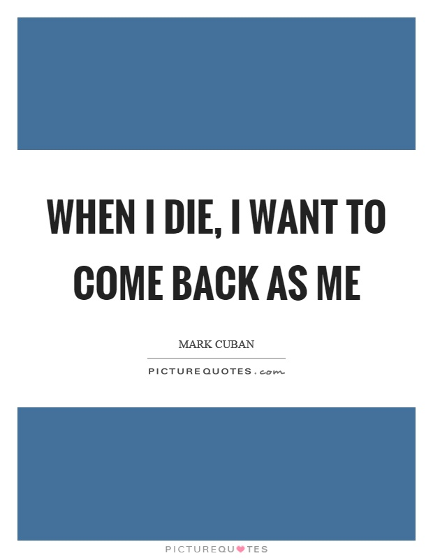 When I die, I want to come back as me Picture Quote #1