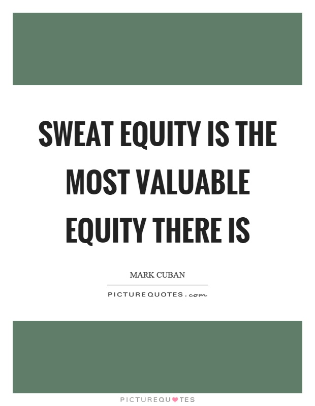 Sweat equity is the most valuable equity there is Picture Quote #1