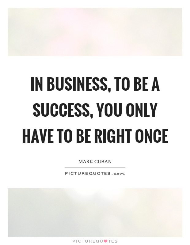 In business, to be a success, you only have to be right once Picture Quote #1